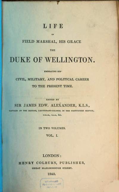 Life of Field Marshal, his Grace the Duke of Wellington :embracing his civil, military, and political career to the present time ; in two volumes. 1