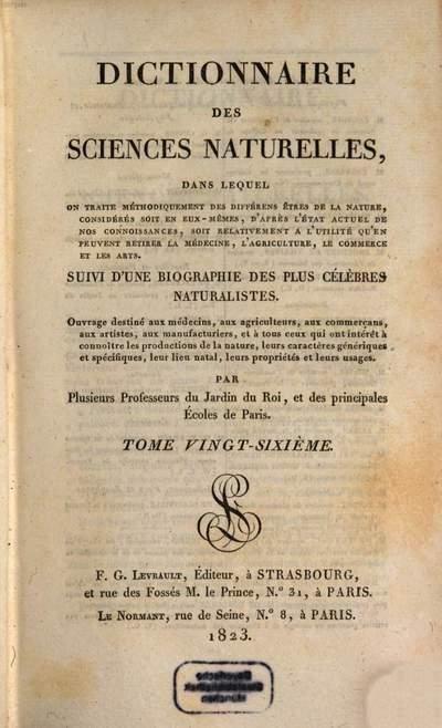 Dictionnaire des sciences naturelles :dans lequel on traite méthodiquement des différens êtres de la nature, considérés soit en eux-mêmes, d'après l'état actuel de nos connoissances, soit relativement à l'utilité qu'en peuvent retirer la médecine, l'agriculture, le commerce et les arts, suivi d'une biographie des plus célèbres naturalistes ; ouvrage destiné aux médecins, aux agriculteurs, aux commerçans, aux artistes, aux manufacturiers, et à tous ceux qui ont intérêt à connoître les productions de la nature, leurs caractères génériques et spécifiques, leur lieu natal, leurs propriétés et leurs usages. 26, Lep - Lin