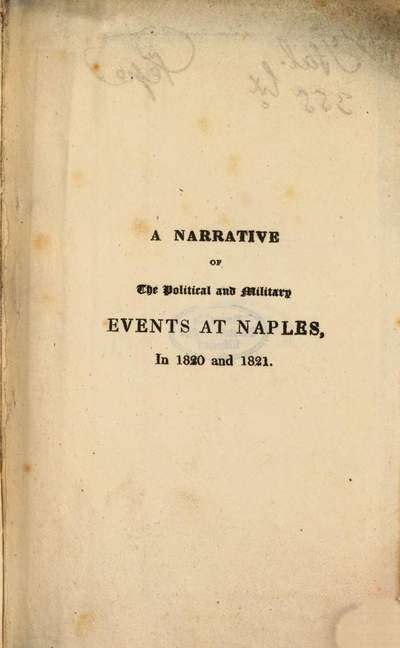 ˜Aœ Narrative of the Political and Military Events, which took place, at Naples, in 1820 and 1821 :with Observations explanatory of the National Conduct in general, and of his own in particular during that Period ; With an Appendix of Official Documents the greater part hitherto unpublished