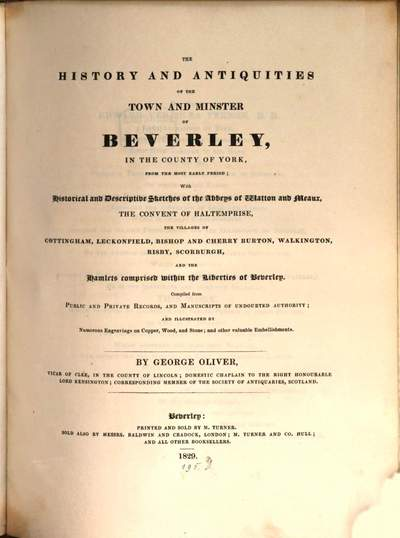 ˜Theœ History and Antiquities of the Town and Minster of Beverley in the County of York :from the most early Period, with historical and descriptive Sketches of the Abbayes of Watton and Meaux ...