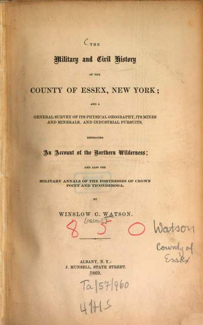 ˜Theœ military and civil history of the county of Essex, New York, and a general survey of its physical geography, its mines and minerals, and industrial pursuits, embracing ... also the military annals of the fortresses of Crown Point and Ticonderoga