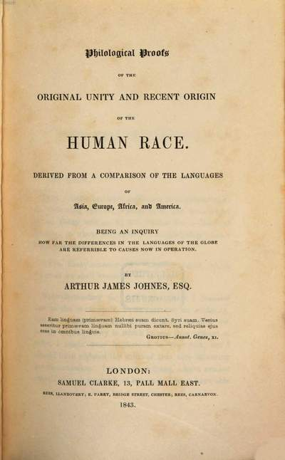 Philological proofs of the original unity and recent origin of the human race :Derived from a comparison of the languages of Asia, Europe, Africa, and America. Being an inquiry how far the differences in the languages of the globe are referrible to causes now in operation