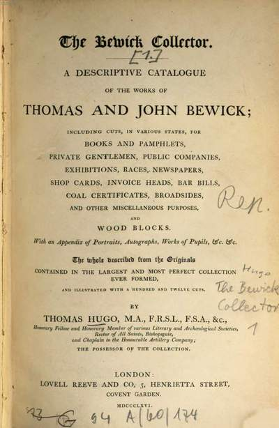 ˜Theœ Bewick Collector :a descriptive Catalogue of the works of Thomas and John Bewick. [1], [Hauptbd.] : including cuts, in various states, for books and pamphlets, private gentlemen, public companies, exhibitions, races, newspapers, shop cards, invoice heads, bar bills, coal certificates, broadsides, and other miscellaneous purposes, and wood blocks ; with an appendix of portraits, autographs, works of pupils, etc. etc. ; the whole described from the Originals contained in the largest and most prefect collection ever formed, and illustrated with a hundred and twelve cuts