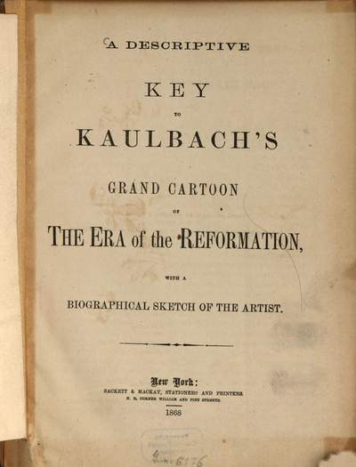 ˜Aœ descriptive key to Kaulbach's grand Cartoon of The Era of the Reformation with a biographical sketch of the artist