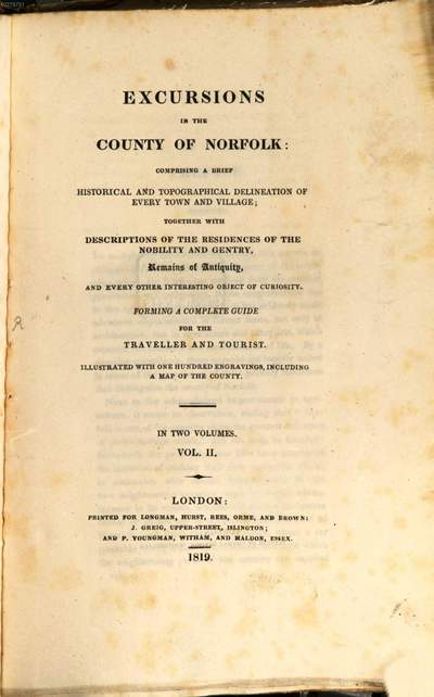 Excursions in the County of Norfolk :comprising a brief historical and topographical delineation of every town and village, together with descriptions of the residences of the nobility and gentry, remains of antiquity, and every other interesting object of curiosity ; forming a complete guide for the traveller and tourist ; in two volumes. 2