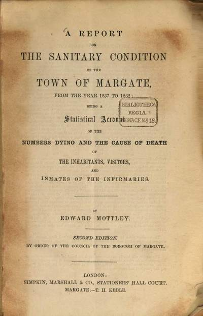 ˜Aœ report on the sanitary condition of the town of Margate, from the year 1837 to 1862: being a statistical account of the numbers dying and the cause of death of the inhabitants, visitors, and inmates of the infirmaries