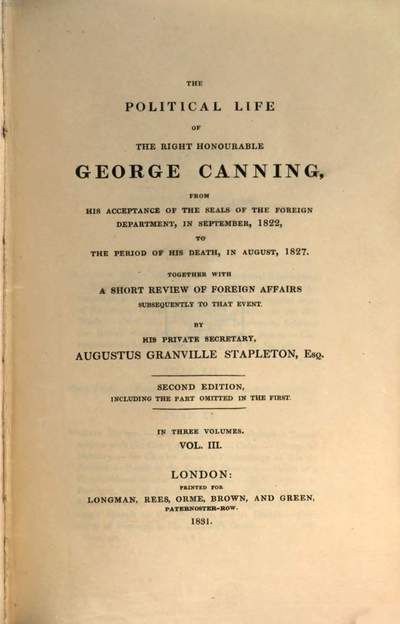 ˜Theœ political life of the Right Honourable George Canning :from his acceptance of the seals of the foreign department, in September 1822, to the period of his death, in August 1827 ; together with a short review of foreign affairs subsequently to that event ; in three volumes. 3