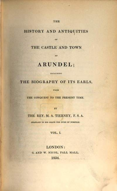 ˜Theœ History and Antiquities of the Castle and Town of Arundel, including the biography of its Earls, from the conquest to the present time. 1. (1834). - XII, 350 S. : 1 Ill.
