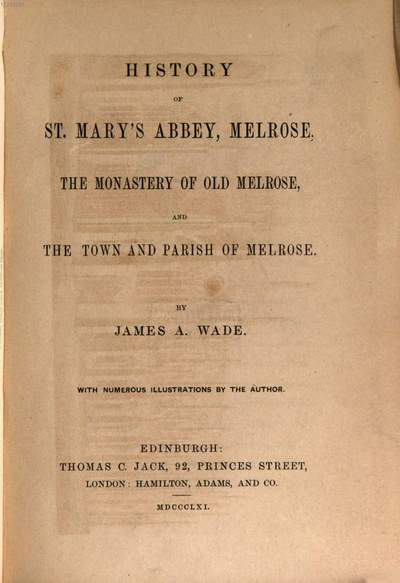 History of St. Mary's Abbey, Melrose, the Monastery of Old Melrose, and the Town and Parish of Melrose :By James A. Wade. With numerous Illustrations by the Author