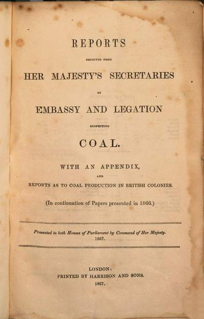 Reports received from Her Majesty's secretaries of embassy and legation respecting coal :with an appendix ; presented to Both Houses of Parliament by Command of Her Majesty, 1867