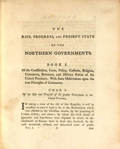 ˜Theœ Rise, Progress And Present State Of The Northern Governments; Viz. The United Provinces, Denmark, Sweden, Russia, And Poland: Or, Observations On The Nature, Constitution, Religion, Laws, Policy, Customs, And Commerce Of Each Government ... :In Two Volumes. 1