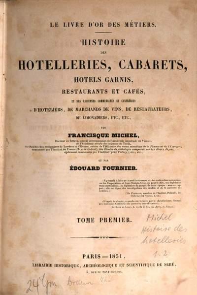 Histoire des hotelleries, cabarets, hotels garnis, restaurants et cafés, et des anciennes communautés et confréries d'hoteliers, de marchands de vins. 1