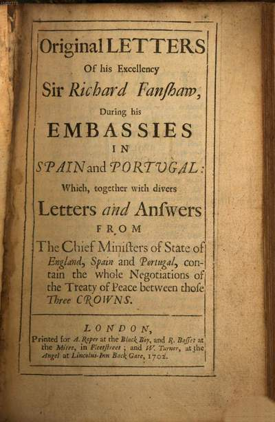 Original letters of Richard Fanshawe during his Embassies in Spain and Portugall :which together with divers letters and Answers from the Chief Ministers of State of England, Spain and Portugall, contain the whole Negotiations of the Treaty of Peace between those three Crowns