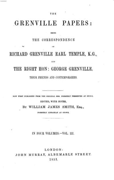 ˜Theœ Grenville Papers: being the correspondence of Rich. Grenville Earl Temple, and Ge. Grenville, their friends and contemporaries :Edited, with notes, by Will. Jam. Smith. Complt.. 3
