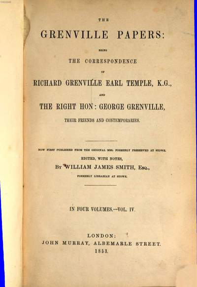 ˜Theœ Grenville Papers: being the correspondence of Rich. Grenville Earl Temple, and Ge. Grenville, their friends and contemporaries :Edited, with notes, by Will. Jam. Smith. Complt.. 4