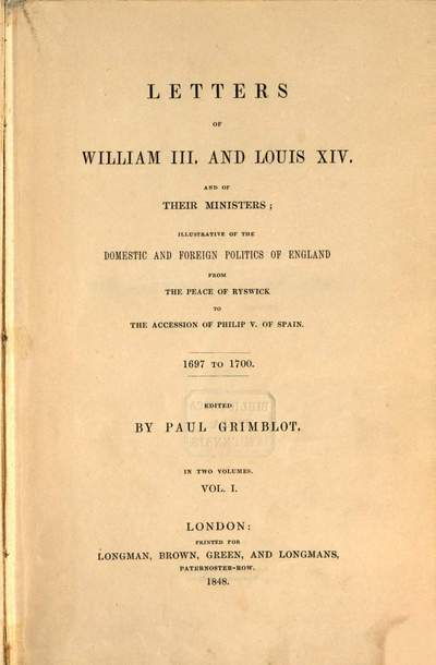 Letters of William the Third ˜III.œ and Louis XIV. and of their ministers :illustrative of the domestic and foreign politics of England from the Peace of Ryswick to the accession of Philip V. of Spain ; 1697 - 1700. 1