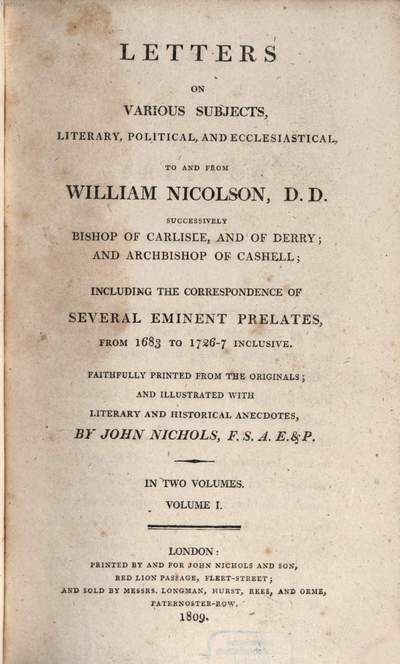 Letters on various subjects, literary, political and ecclesiastical to and from William Nicolson, DD., successively Bishop of Carlisle and of Derry and Archbishop of Cashell :including the correspondence of several eminent prelates from 1683 to 1726-7 inclusive ; in two volumes. 1