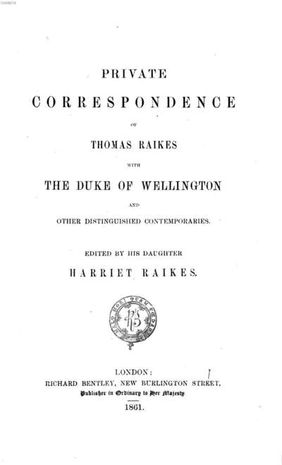 ˜Aœ portion of the journal Kept by Thomas Raikes from 1831 to 1847: comprising reminiscences of social and political life in London and Paris during that period. 5, Private correspondence of Thomas Raikes with the Duke of Wellington and other distinguished contemporaries