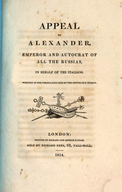 Appeal to Alexander, emperor and autocrat of all the Russias, in behalf of the Italians :written in the three languages by the editor of l'Italico