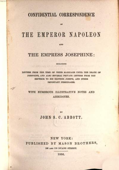 Confidential correspondence of the emperor Napoleon and the empress Josephine: including letters from the time of their marriage... :With numb. Illustrative notes and anecdotes by J. S. C. Abbott