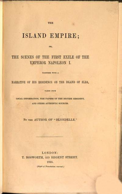 ˜Theœ Island Empire; or the scenes of the first exile (Bonapaete) of the Emperor Napoleon I, together with a narrative of his residence on the Island of Elba, taken from local information, the papers of the british resident, and other authentic sources :By the Author of