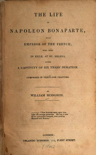 ˜Theœ life of Napoleon Bonaparte, once Emperor of the French, who died in exile, at St. Helena, after a captivity of six years' duration :Comprised in 31 chapters. [Napoléon I Bonaparte]