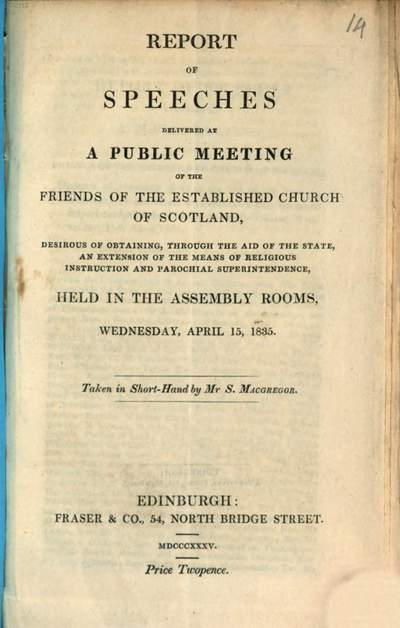 Report of speeches delivered at a public meeting of the friends of established church of Scotland desirous of obtaining, through the aid of the state an extension of the means of religious instruction and parochial superintendence :held in the assembly rooms, Wednesday, April 15, 1835