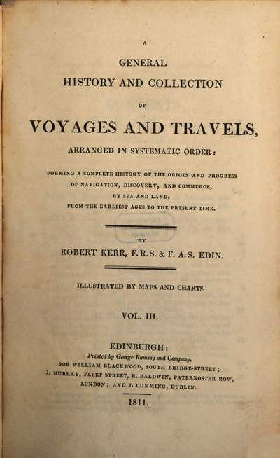 ˜Aœ general history and collection of voyages and travels :arranged in systematic order, forming a complete history of the origin and progress of navigation, discovery, and commerce, by sea and land, from the earliest ages to the present time ; illustrated by maps and charts. 3
