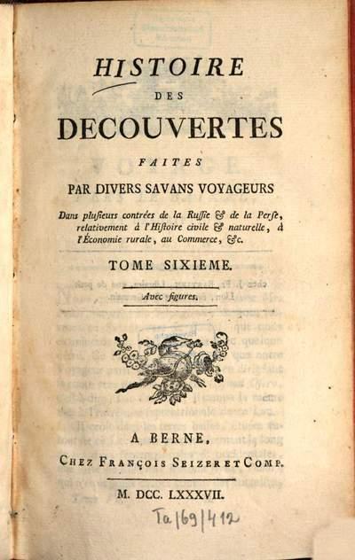 Histoire des découvertes faites par divers savans voyageurs dans plusieurs contrées de la Russie et de la Perse :relativement à l'histoire civile et naturelle, à l'économie rurale, au commerce .... 6. (1787). - 534 S. : 5 Ill., 1 Kt.