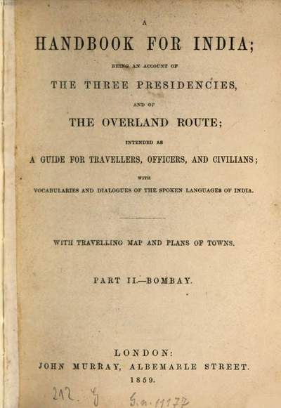 ˜Aœ handbook for India; being an account of the three presidencies and of the Overland route, intended as a guide for travellers, officers and civilians, with vocabularies and dialogues of the spoken languages of India :With travelling map and plans of towns. II