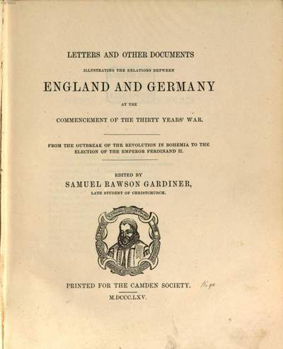 Letters and other documents illustrating the relations between England and Germany at the commencement of the Thirty Years War. 1=90 der Gesamtreihe. From the outbreak of the revolution in Bohemia to the election of the Emperor Ferdinand II.
