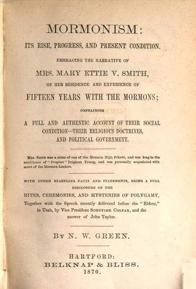 Mormonism :its rise, progress, and present condition ; embracing the narrative of Mrs. Mary Ettie V. Smith, of her residence and experience of fifteen years with the mormons ; containing a full and authentic account of their social condition, their religious doctrines, and political government ; with other startling facts ...