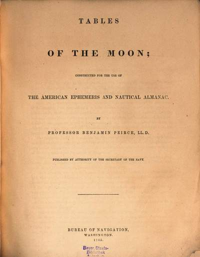 Tables of the Moon; constructed for the use of the American Ephemeris and Nautical Almanac :By Benjamin Peirce. Published by Authority of the Secretary of the Navy