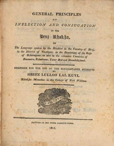 General Principles of inflection and conjugation in the Bruj Bhakha :or the Language spoken by the Hindoos in the country of Bruj, in the District of Goaliyur, in the dominions of the Raja of Bhurutpoor, as also in the extensive countries of Bueswara, Bhudawur, Untur Bed and Boondelkhund