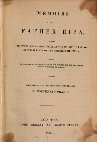 Memoirs of Matteo Ripa, during thirteen years'residence at the court of Pecking in the service of te emperor of China; with an account of the foundation of the college for the education of young Chinese at Naples :Selected and translated from the Italian by Fortun-Prandi