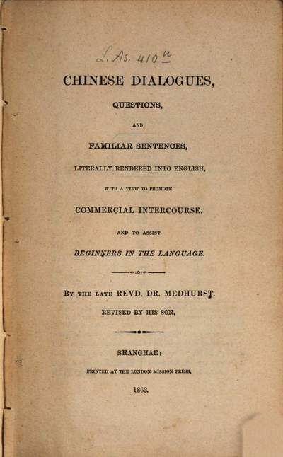 Chinese Dialogues, Questions, and Familiar Sentences, literally rendered into English, with a View to promote Commercial Intercourse, and to assist beginners in the Language :By the late W. H. Medhurst. Revised by his Son