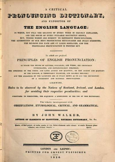 ˜Aœ Critical Pronouncing Dictionary, and Expositor of the English Language :To which are prefixed, Principles of English Pronunciation, Likewise, Rules to be observed by the Natives of Scottland, Ireland and London, for avoiding their respective peculiarities ; and Directions to Foreigners ... ; The whole interspersed with observations, etymological, critical, and grammatical