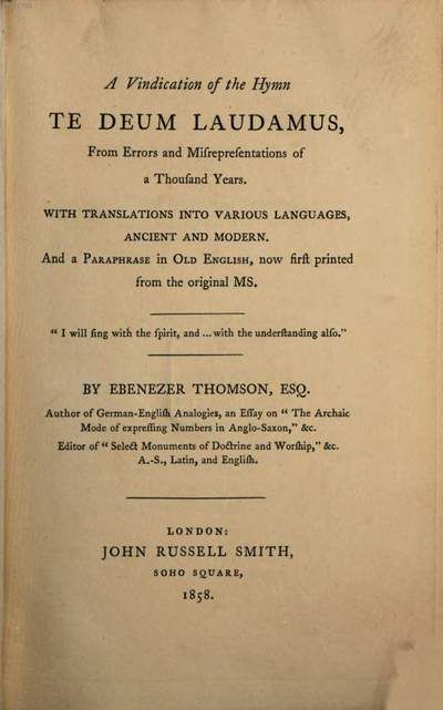 ˜Aœ vindication of the hymn Te Deum laudamus, from errors and misrepresentations of a thousand years :With translations into various languages ancient and modern and a paraphrase in Old English, now first printed from the original MS