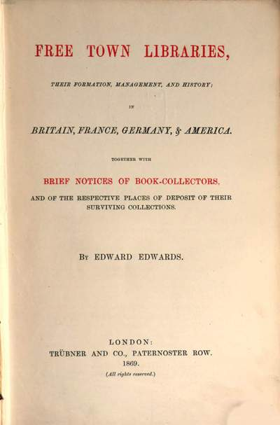 Free Town Libraries, their Formation, Management, and History; in Britain, France, Germany, & America :Together with Brief Notices of Book Collectors and of the Respective Places of Deposit of their Surviving Collections