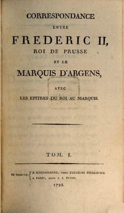 Correspondance Entre Frédéric II, Roi De Prusse Et Le Marquis D'Argens, Avec Les Epitres Du Roi Au Marquis. 1