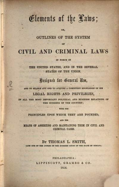 Elements of the laws, or, outlines of the system of civil and criminal laws in force in the United States, and in the several states of the Union :designed for general use, and to enable any one to acquire a competent knowledge of his legal rights and privileges, in all the most important political and business relations of the citizens of the country ; with the principles upon which they are founded, and the means of asserting and maintaining them in civil and criminal cases
