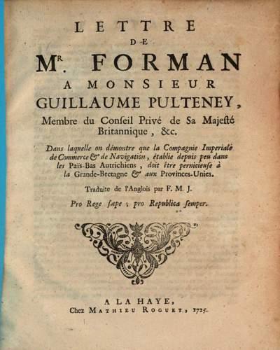 Lettre de Mr. Forman a Monsieur Guillaume Pulteney, Membre du Conseil Privé de Sa Majesté Britannique, etc. :Dans laquelle on démontre, que la Compagnie Imperial de Commerce et de Navigation, établie depuis peu dans les Pais-Bas Autrichiens, doit être pernicieuse à la Grande-Bretagne et aux Provinces-Unies