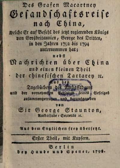 ˜Desœ Grafen Macartney Gesandschaftsreise nach China, welche Er auf Befehl des jetzt regierenden Königs von Großbritannien, George des dritten, in den Jahren 1792 bis 1794 unternommen hat :nebst Nachrichten über China und einen kleinen Theil der chinesischen Tartarey .... 1