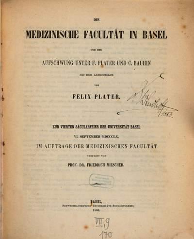 ˜Dieœ medizinische Facultät in Basel und ihr Aufschwung unter F. Plater und C. Bauhin :mit dem Lebensbilde von Felix Plater ; zur vierten Säcularfeier der Universität Basel, 6. September 1860