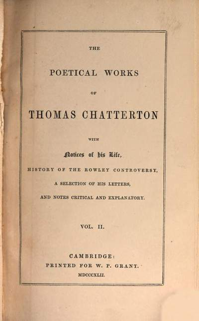 ˜Theœ poetical works of Thomas Chatterton :with notices of his life, history of the Rowley controversy, a selection of his letters, and notes critical and explanatory. 2