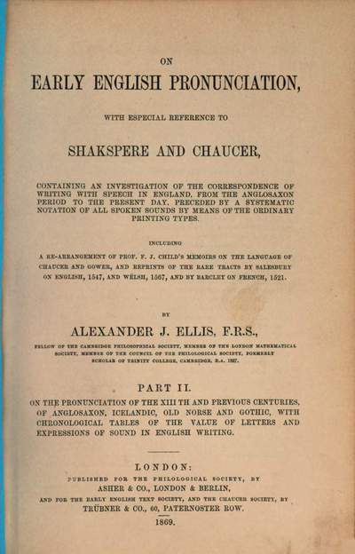 On early English pronunciation :with especial reference to Shakspere and Chaucer ; containing an investigation of the correspondence of writing with speech in England from the Anglosaxon period to the present day, preceded by a systematic notation of all spoken sounds by means of the ordinary print. types. Including a re-arrangement of F. J. Child's Memoirs on the language of Chaucer and Gower, and repr. of the rare tracts by Salesbury on English, 1547, and Welch, 1567, and by Barcley on French, 1521. 2 = 7