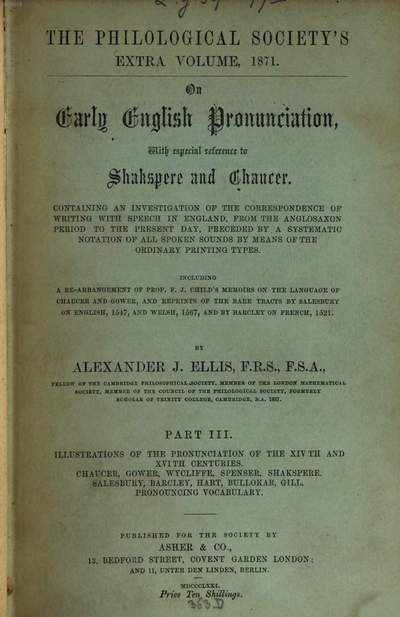 On early English pronunciation :with especial reference to Shakspere and Chaucer ; containing an investigation of the correspondence of writing with speech in England from the Anglosaxon period to the present day, preceded by a systematic notation of all spoken sounds by means of the ordinary print. types. Including a re-arrangement of F. J. Child's Memoirs on the language of Chaucer and Gower, and repr. of the rare tracts by Salesbury on English, 1547, and Welch, 1567, and by Barcley on French, 1521. 3 = 14