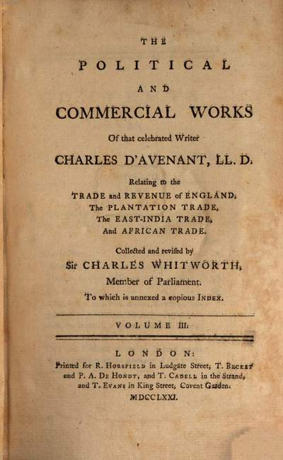 ˜Theœ Political And Commercial Works Of that celebrated Writer Charles D'Avenant, LL. D. :Relating to the Trade and Revenue of England, The Plantation Trade, The East-India Trade, And African Trade ; To which is annexed a copious Index ; In Five Volumes. 3