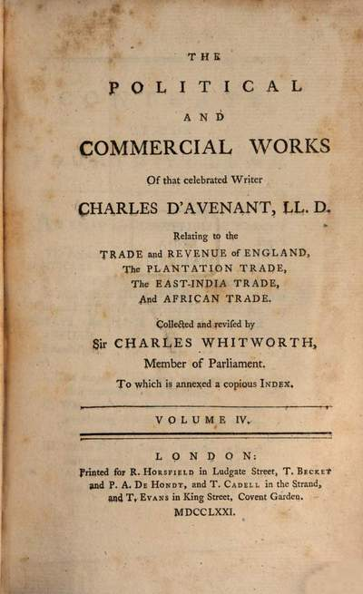 ˜Theœ Political And Commercial Works Of that celebrated Writer Charles D'Avenant, LL. D. :Relating to the Trade and Revenue of England, The Plantation Trade, The East-India Trade, And African Trade ; To which is annexed a copious Index ; In Five Volumes. 4