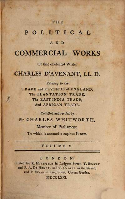 ˜Theœ Political And Commercial Works Of that celebrated Writer Charles D'Avenant, LL. D. :Relating to the Trade and Revenue of England, The Plantation Trade, The East-India Trade, And African Trade ; To which is annexed a copious Index ; In Five Volumes. 5